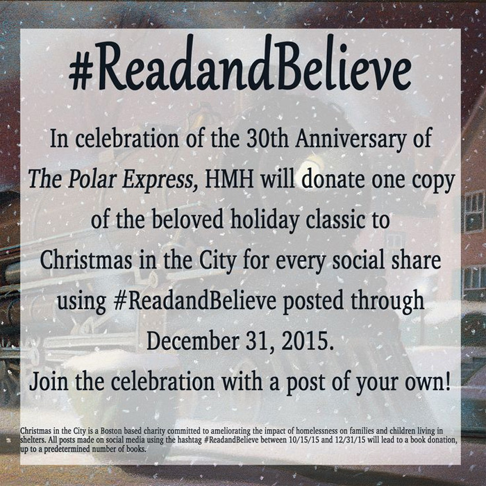 #ReadAndBelieve - For every post on Pinterest, Facebook, Twitter, Tumblr or Instagram made between October 15, 2015 and December 31, 2015, HMH will donate a copy of The Polar Express to Christmas in the City. Happy holidays!